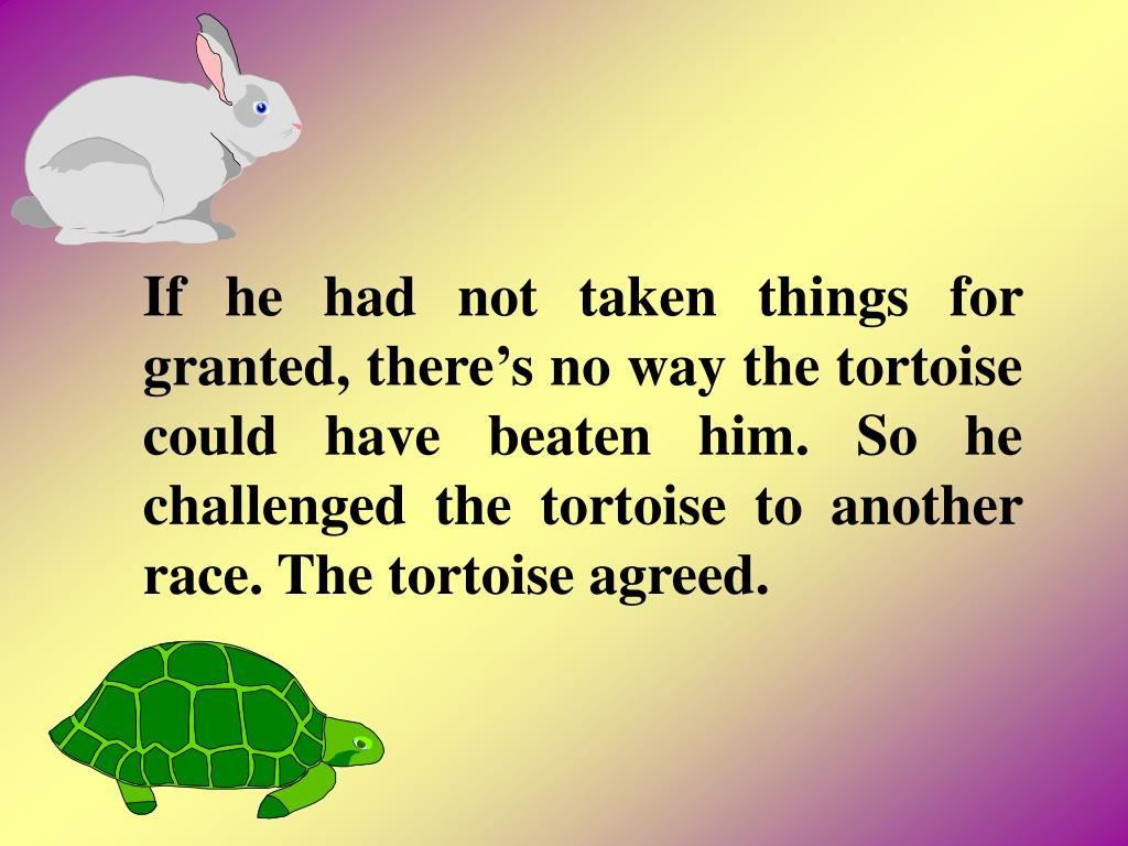 If he had not taken things for granted, theres no way the tortoise could have beaten him. So he challenged the tortoise to another race. The tortoise agreed.