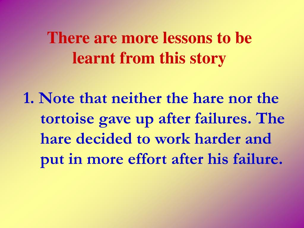 1. Note that neither the hare nor the tortoise gave up after failures. The hare decided to work harder and put in more effort after his failure.