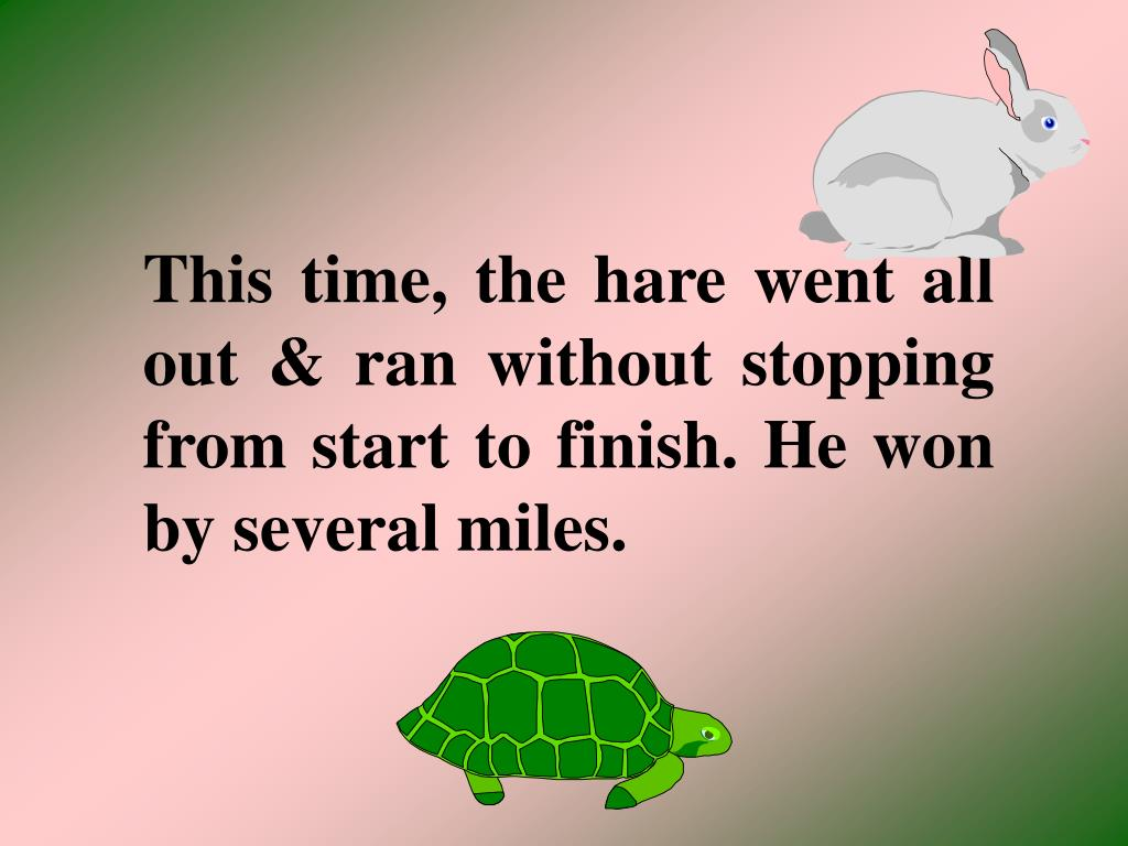 This time, the hare went all out & ran without stopping from start to finish. He won by several miles.