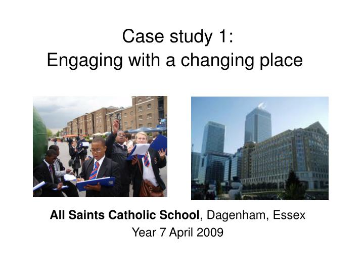Case study 1 engaging with a changing place