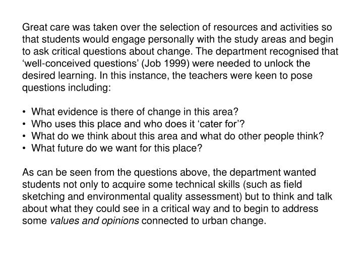 Great care was taken over the selection of resources and activities so that students would engage personally with the study areas and begin to ask critical questions about change. The department recognised that 'well-conceived questions' (Job 1999) were needed to unlock the desired learning. In this instance, the teachers were keen to pose questions including: