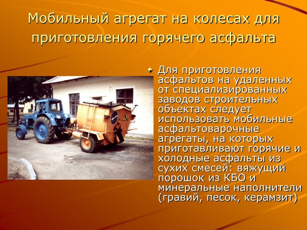 Для приготовления асфальтов на удаленных от специализированных заводов строительных объектах следует использовать мобильные асфальтоварочные агрегаты, на которых приготавливают горячие и холодные асфальты из сухих смесей: вяжущий порошок из КБО и минеральные наполнители (гравий, песок, керамзит)