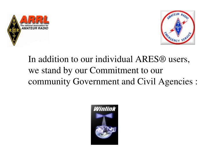 In addition to our individual ARES® users, we stand by our Commitment to our community Government and Civil Agencies :