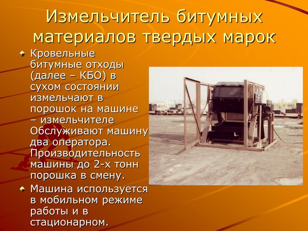 Кровельные битумные отходы (далее – КБО) в сухом состоянии измельчают в порошок на машине – измельчителе Обслуживают машину два оператора. Производительность машины до 2-х тонн порошка в смену.