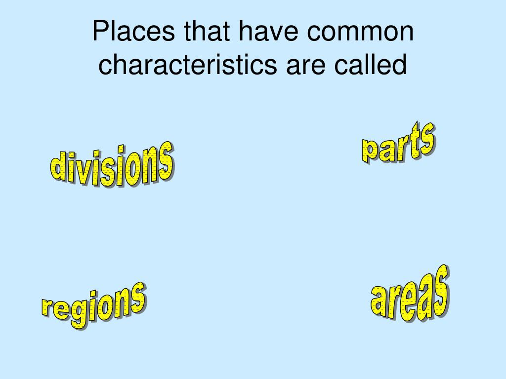 Places that have common characteristics are called