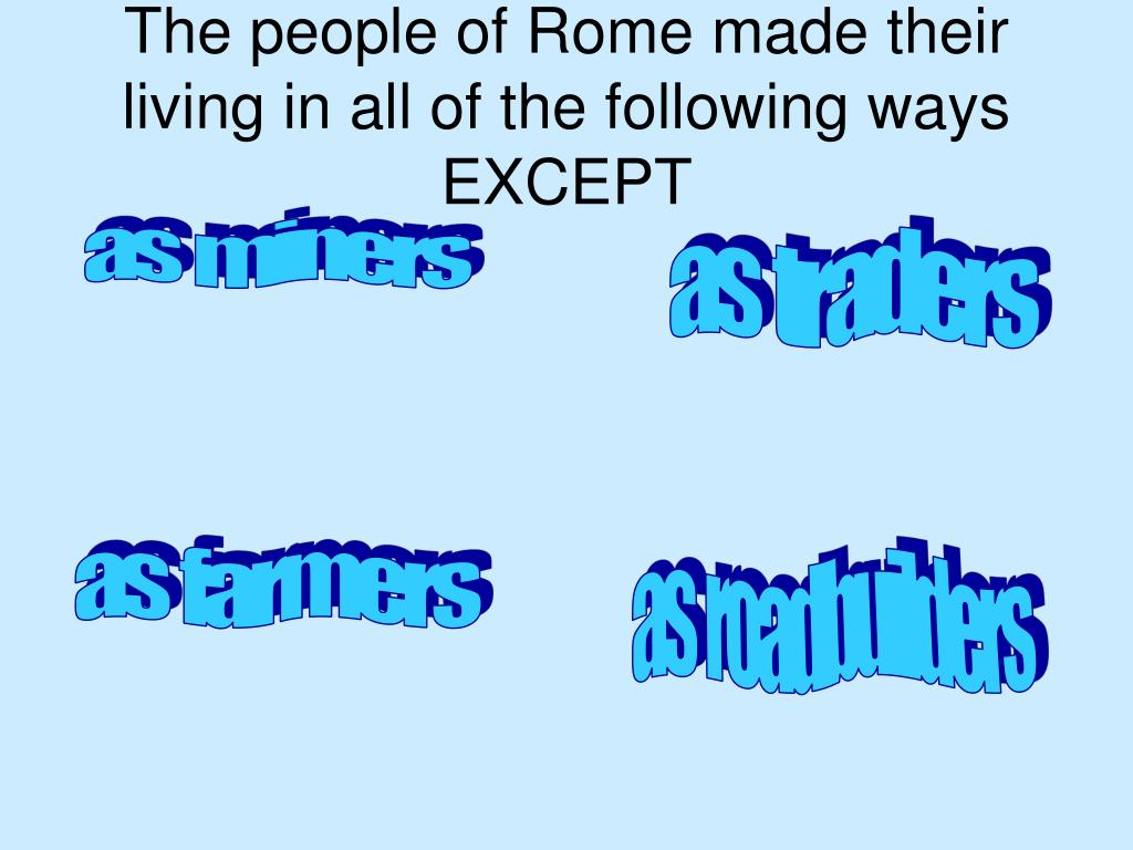 The people of Rome made their living in all of the following ways EXCEPT