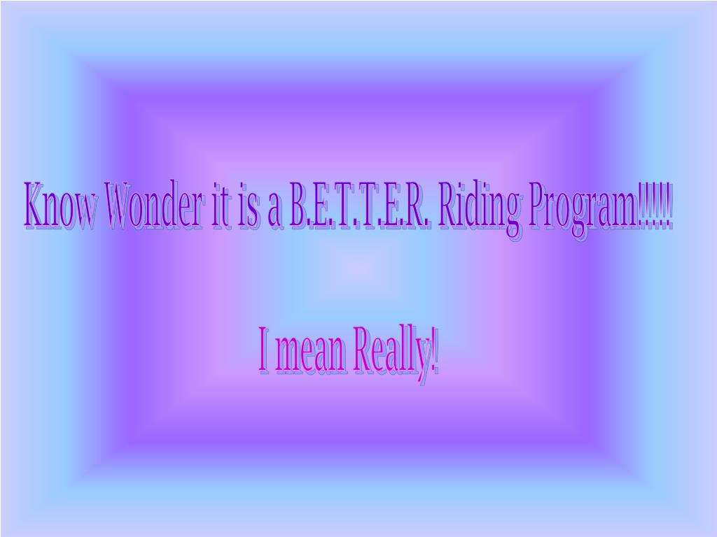 Know Wonder it is a B.E.T.T.E.R. Riding Program!!!!!