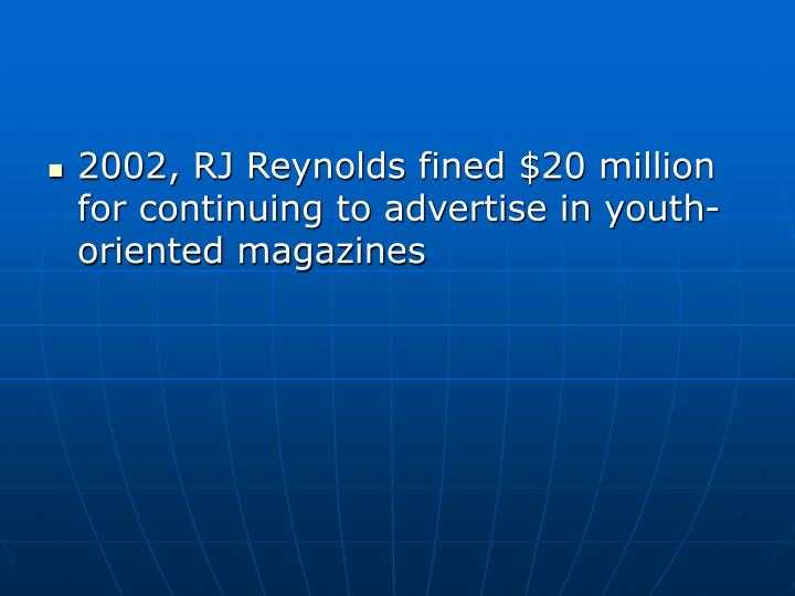 2002, RJ Reynolds fined $20 million for continuing to advertise in youth-oriented magazines