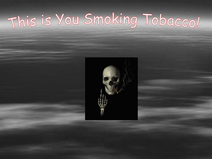 This is You Smoking Tobacco!