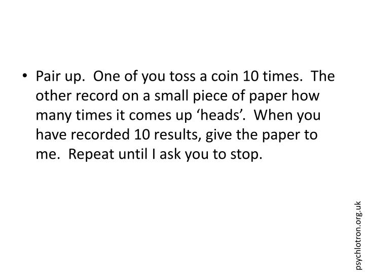 Pair up.  One of you toss a coin 10 times.  The other record on a small piece of paper how many times it comes up 'heads'.  When you have recorded 10 results, give the paper to me.  Repeat until I ask you to stop.