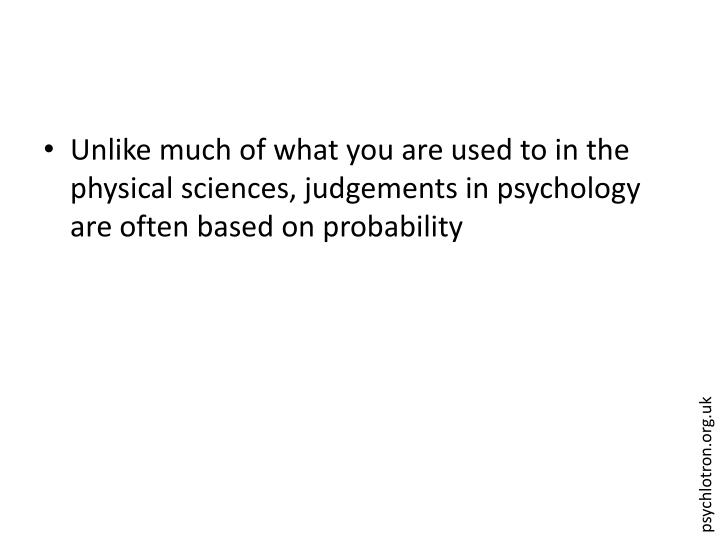 Unlike much of what you are used to in the physical sciences, judgements in psychology are often based on probability