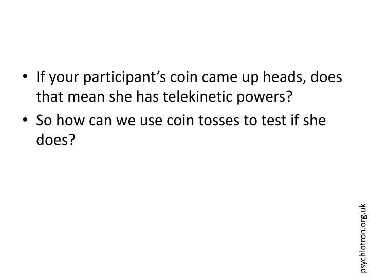 If your participant's coin came up heads, does that mean she has telekinetic powers?