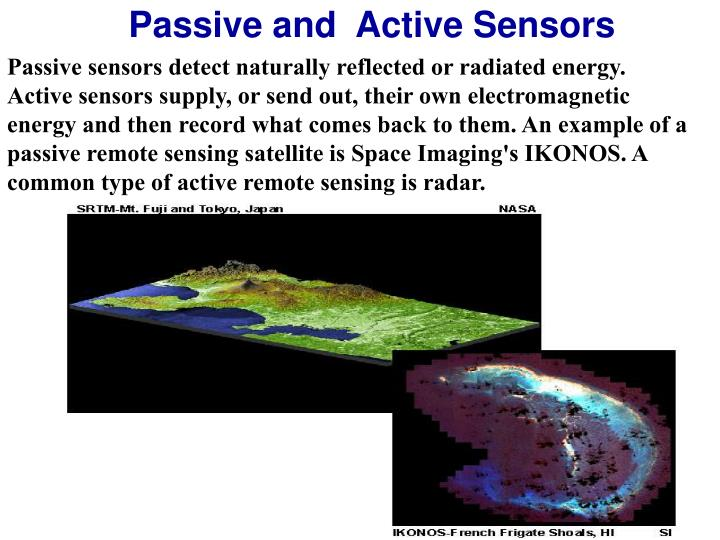 Passive sensors detect naturally reflected or radiated energy. Active sensors supply, or send out, their own electromagnetic energy and then record what comes back to them. An example of a passive remote sensing satellite is Space Imaging's IKONOS. A common type of active remote sensing is radar.
