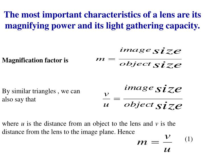 The most important characteristics of a lens are its magnifying power and its light gathering capacity.