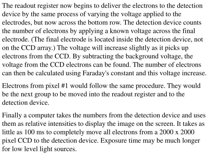 The readout register now begins to deliver the electrons to the detection device by the same process of varying the voltage applied to the electrodes, but now across the bottom row. The detection device counts the number of electrons by applying a known voltage across the final electrode. (The final electrode is located inside the detection device, not on the CCD array.) The voltage will increase slightly as it picks up electrons from the CCD. By subtracting the background voltage, the voltage from the CCD electrons can be found. The number of electrons can then be calculated using Faraday's constant and this voltage increase.