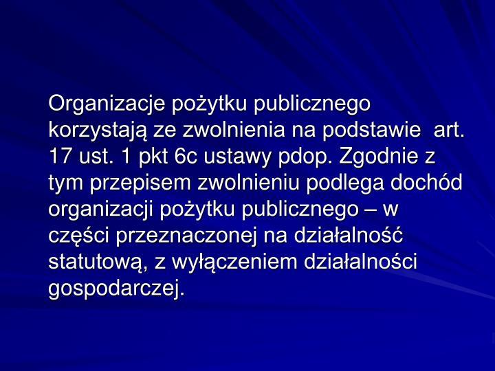 Organizacje pożytku publicznego korzystają ze zwolnienia na podstawie  art. 17 ust. 1 pkt 6c ustawy pdop. Zgodnie z tym przepisem zwolnieniu podlega dochód organizacji pożytku publicznego – w części przeznaczonej na działalność statutową, z wyłączeniem działalności gospodarczej.