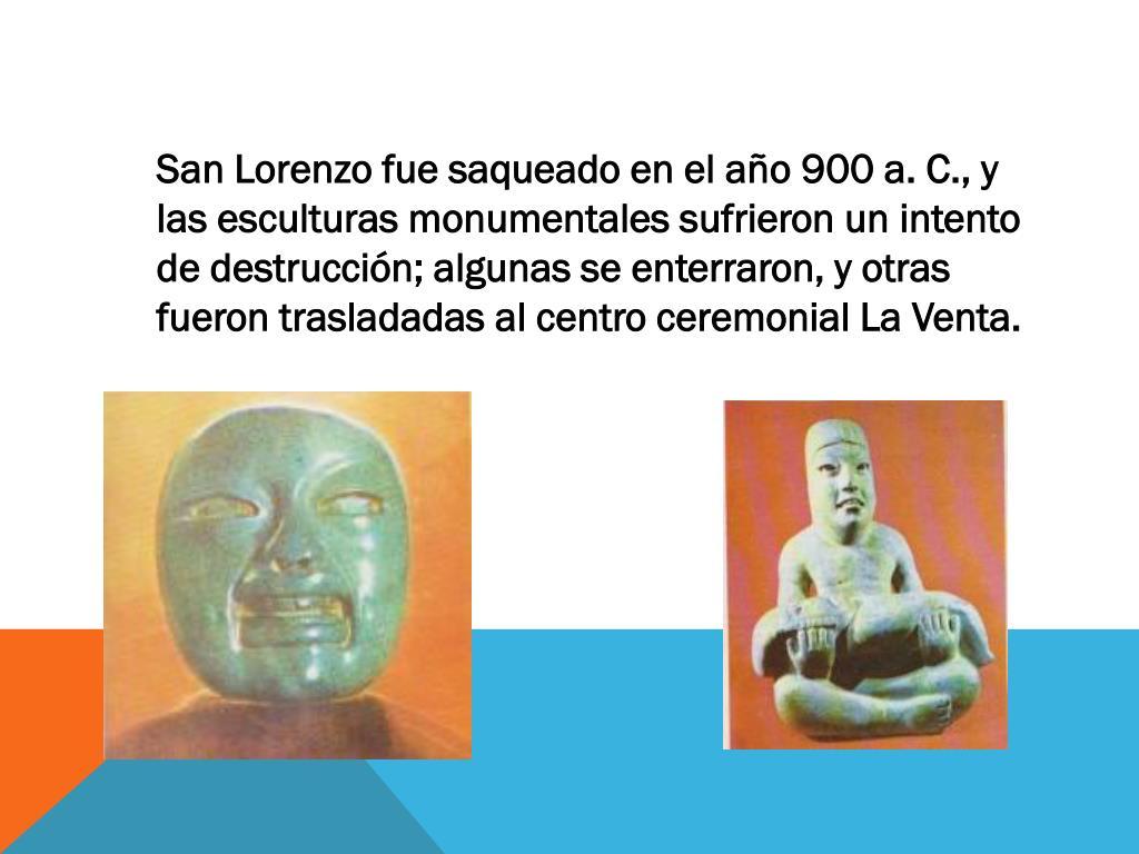 San Lorenzo fue saqueado en el año 900 a. C., y las esculturas monumentales sufrieron un intento de destrucción; algunas se enterraron, y otras fueron trasladadas al centro ceremonial La Venta.
