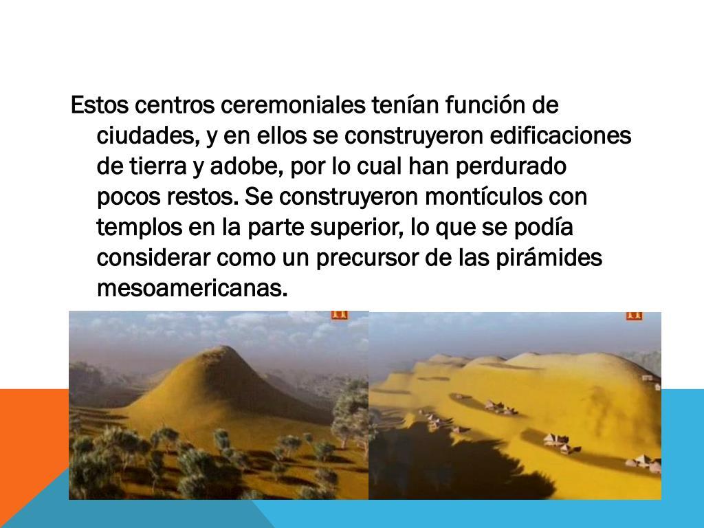 Estos centros ceremoniales tenían función de ciudades, y en ellos se construyeron edificaciones de tierra y adobe, por lo cual han perdurado pocos restos. Se construyeron montículos con templos en la parte superior, lo que se podía considerar como un precursor de las pirámides mesoamericanas.