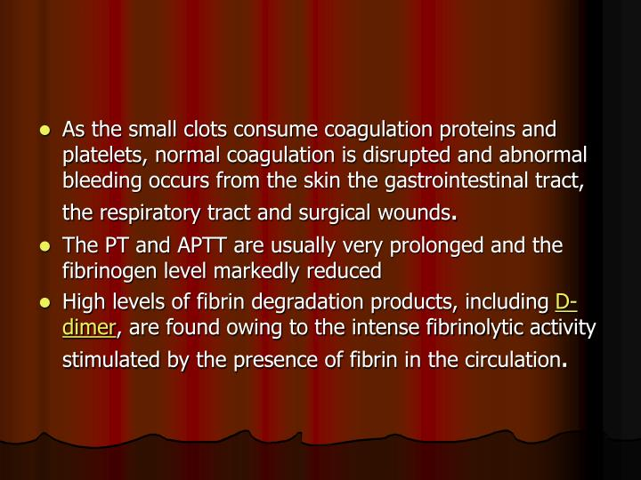 As the small clots consume coagulation proteins and platelets, normal coagulation is disrupted and abnormal bleeding occurs from the skin the gastrointestinal tract, the respiratory tract and surgical wounds