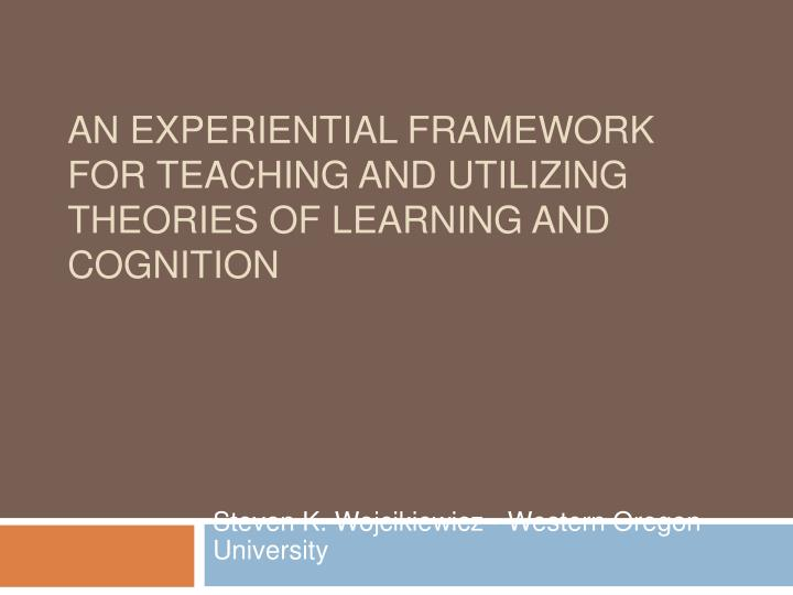 An Experiential Framework for Teaching and Utilizing Theories of Learning and Cognition