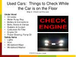 used cars things to check while the car is on the floor step 2 check out the cars