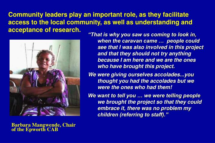 Community leaders play an important role, as they facilitate access to the local community, as well as understanding and acceptance of research.