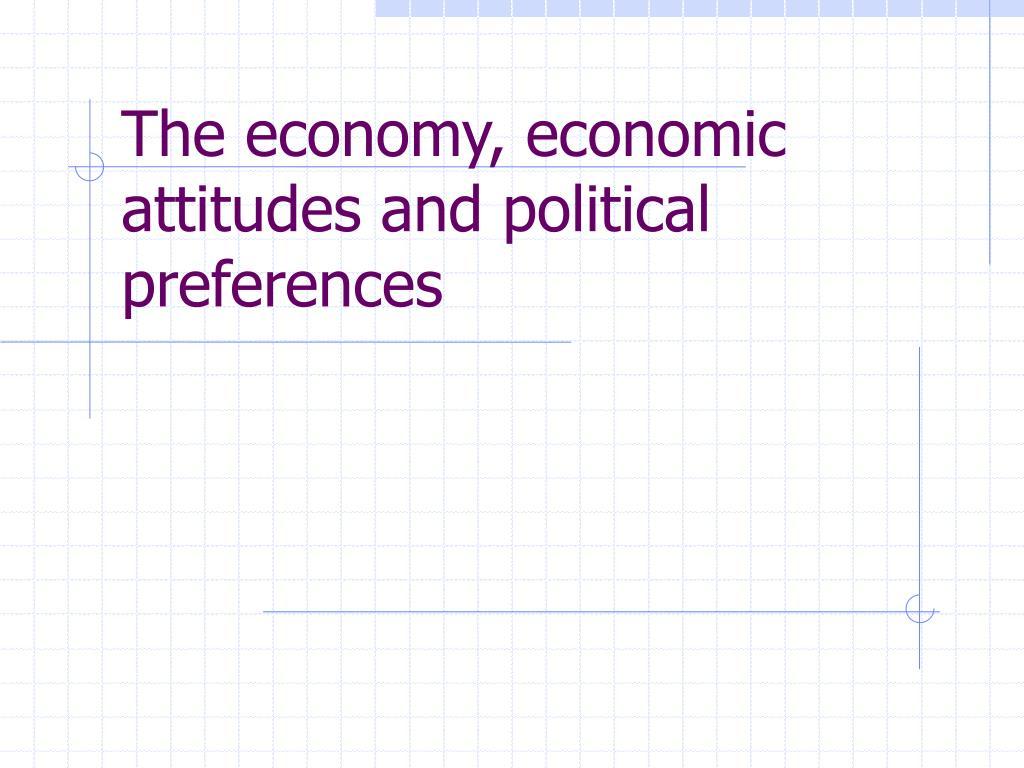 The economy, economic attitudes and political preferences