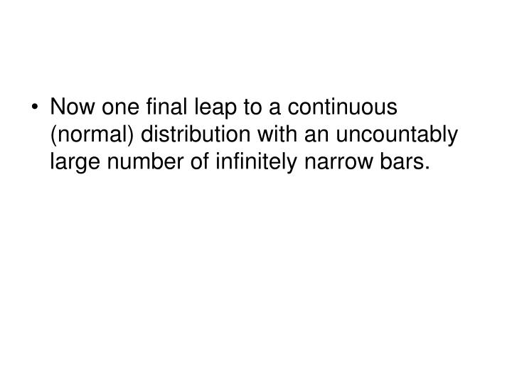 Now one final leap to a continuous (normal) distribution with an uncountably large number of infinitely narrow bars.