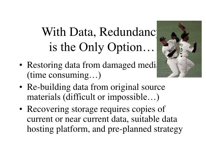 With Data, Redundancy                      is the Only Option…