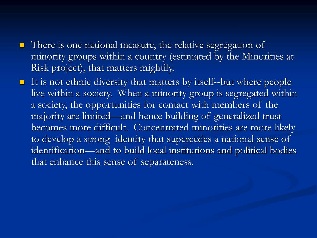 There is one national measure, the relative segregation of minority groups within a country (estimated by the Minorities at Risk project), that matters mightily.