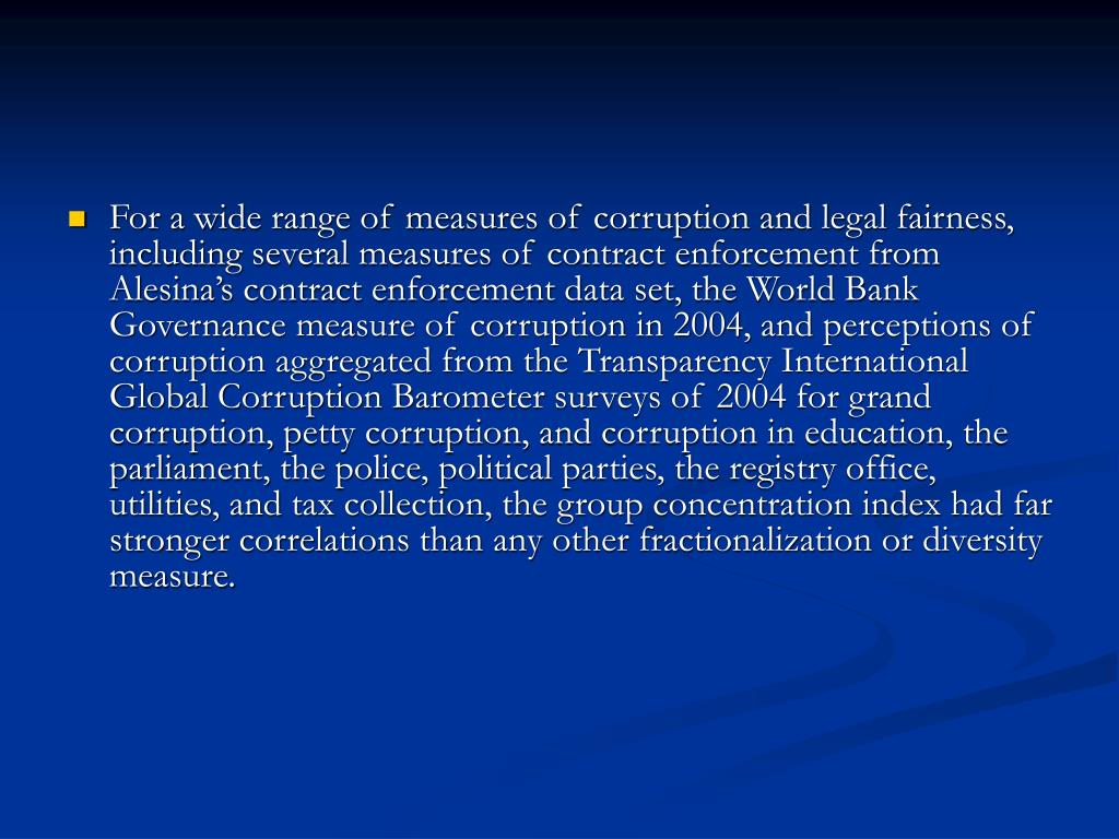 For a wide range of measures of corruption and legal fairness, including several measures of contract enforcement from Alesina's contract enforcement data set, the World Bank Governance measure of corruption in 2004, and perceptions of corruption aggregated from the Transparency International Global Corruption Barometer surveys of 2004 for grand corruption, petty corruption, and corruption in education, the parliament, the police, political parties, the registry office, utilities, and tax collection, the group concentration index had far stronger correlations than any other fractionalization or diversity measure.
