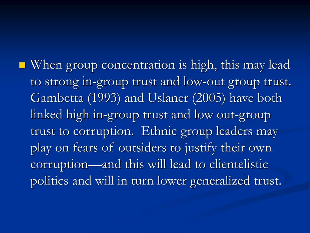 When group concentration is high, this may lead to strong in-group trust and low-out group trust.  Gambetta (1993) and Uslaner (2005) have both linked high in-group trust and low out-group trust to corruption.  Ethnic group leaders may play on fears of outsiders to justify their own corruption—and this will lead to clientelistic politics and will in turn lower generalized trust.