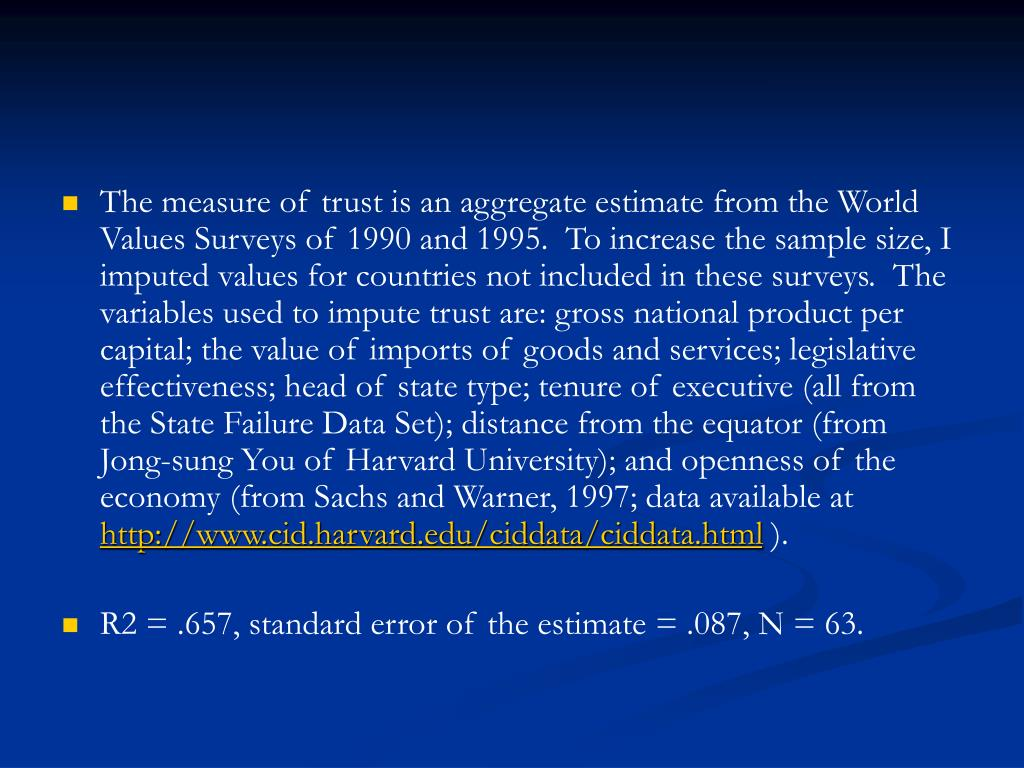 The measure of trust is an aggregate estimate from the World Values Surveys of 1990 and 1995.  To increase the sample size, I imputed values for countries not included in these surveys.  The variables used to impute trust are: gross national product per capital; the value of imports of goods and services; legislative effectiveness; head of state type; tenure of executive (all from the State Failure Data Set); distance from the equator (from Jong-sung You of Harvard University); and openness of the economy (from Sachs and Warner, 1997; data available at