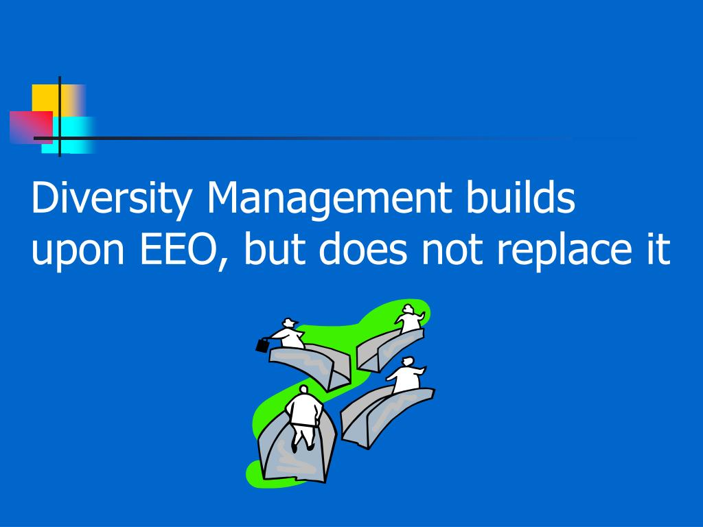 Diversity Management builds upon EEO, but does not replace it