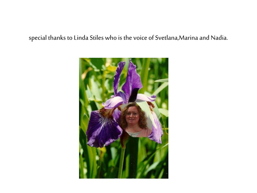 special thanks to Linda Stiles who is the voice of Svetlana,Marina and Nadia.