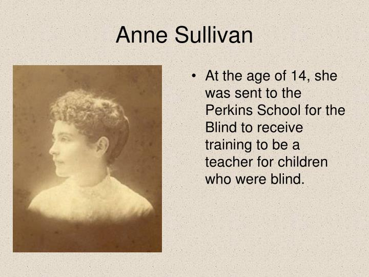 At the age of 14, she was sent to the Perkins School for the Blind to receive training to be a teacher for children who were blind.