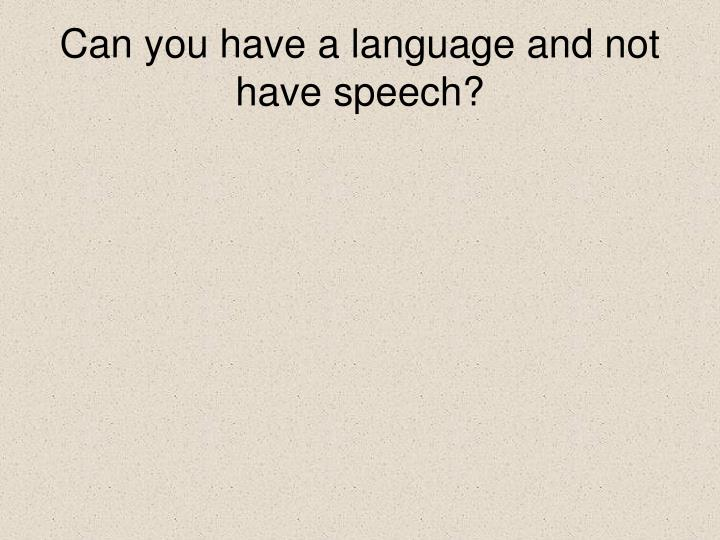 Can you have a language and not have speech?