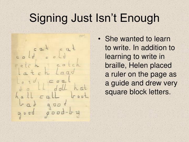 She wanted to learn to write. In addition to learning to write in braille, Helen placed a ruler on the page as a guide and drew very square block letters.