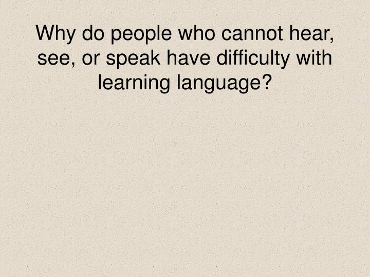 Why do people who cannot hear, see, or speak have difficulty with learning language?