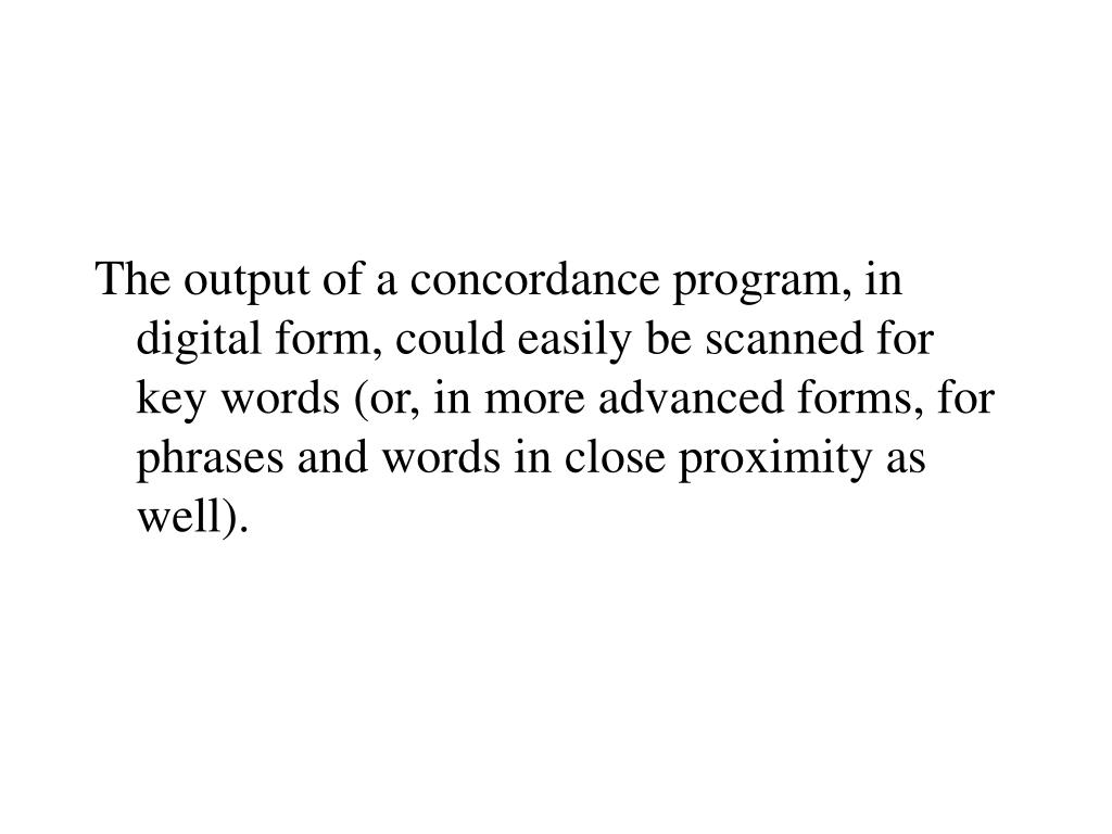 The output of a concordance program, in digital form, could easily be scanned for key words (or, in more advanced forms, for phrases and words in close proximity as well).