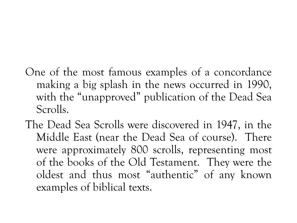 "One of the most famous examples of a concordance making a big splash in the news occurred in 1990, with the ""unapproved"" publication of the Dead Sea Scrolls."