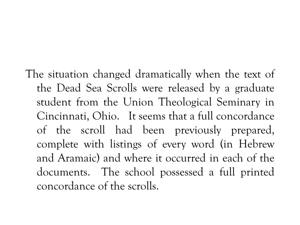 The situation changed dramatically when the text of the Dead Sea Scrolls were released by a graduate student from the Union Theological Seminary in Cincinnati, Ohio.   It seems that a full concordance of the scroll had been previously prepared, complete with listings of every word (in Hebrew and Aramaic) and where it occurred in each of the documents.  The school possessed a full printed concordance of the scrolls.