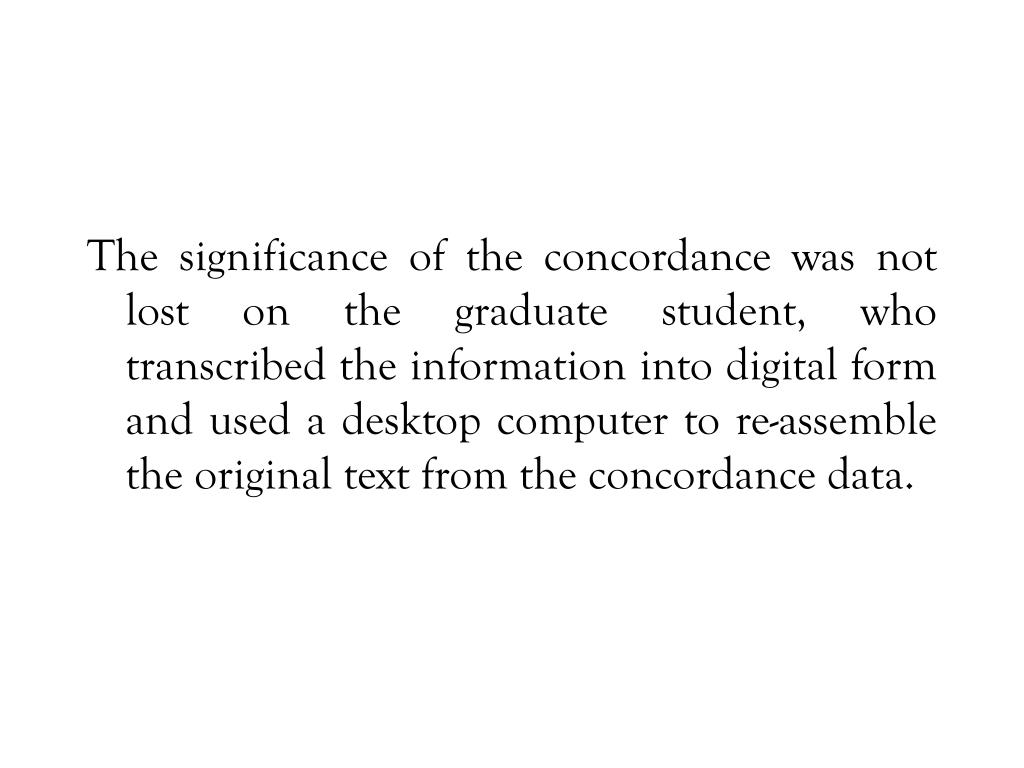 The significance of the concordance was not lost on the graduate student, who transcribed the information into digital form and used a desktop computer to re-assemble the original text from the concordance data.