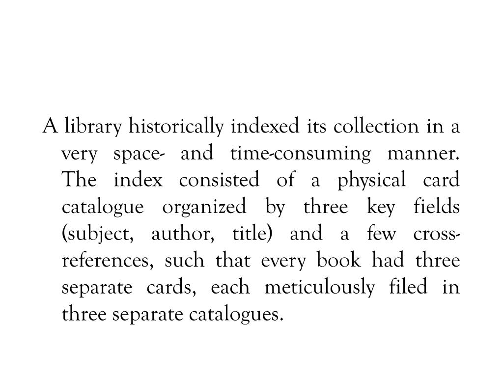 A library historically indexed its collection in a very space- and time-consuming manner.  The index consisted of a physical card catalogue organized by three key fields (subject, author, title) and a few cross-references, such that every book had three separate cards, each meticulously filed in three separate catalogues.