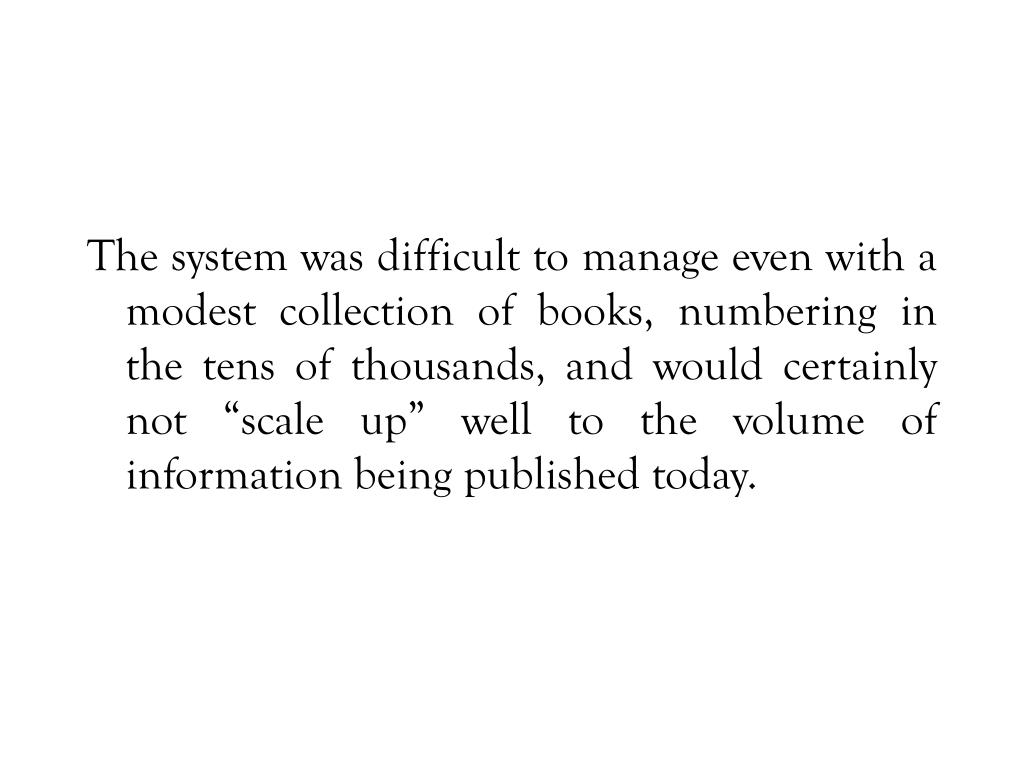 "The system was difficult to manage even with a modest collection of books, numbering in the tens of thousands, and would certainly not ""scale up"" well to the volume of information being published today."
