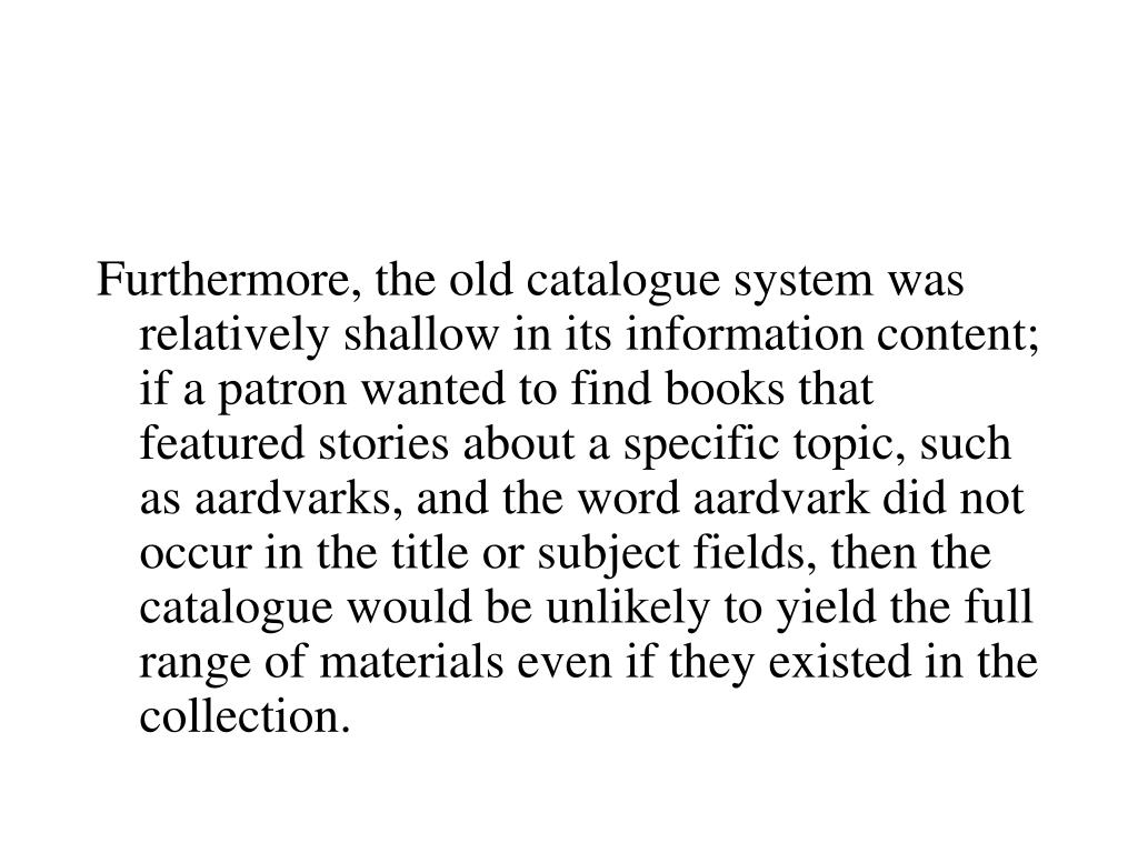 Furthermore, the old catalogue system was relatively shallow in its information content; if a patron wanted to find books that featured stories about a specific topic, such as aardvarks, and the word aardvark did not occur in the title or subject fields, then the catalogue would be unlikely to yield the full range of materials even if they existed in the collection.