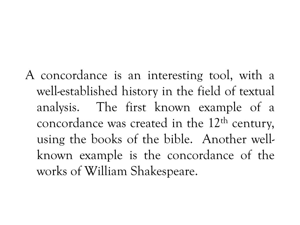 A concordance is an interesting tool, with a well-established history in the field of textual analysis.  The first known example of a concordance was created in the 12