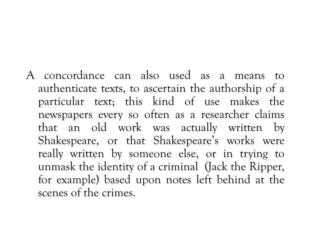 A concordance can also used as a means to authenticate texts, to ascertain the authorship of a particular text; this kind of use makes the newspapers every so often as a researcher claims that an old work was actually written by Shakespeare, or that Shakespeare's works were really written by someone else, or in trying to unmask the identity of a criminal  (Jack the Ripper, for example) based upon notes left behind at the scenes of the crimes.