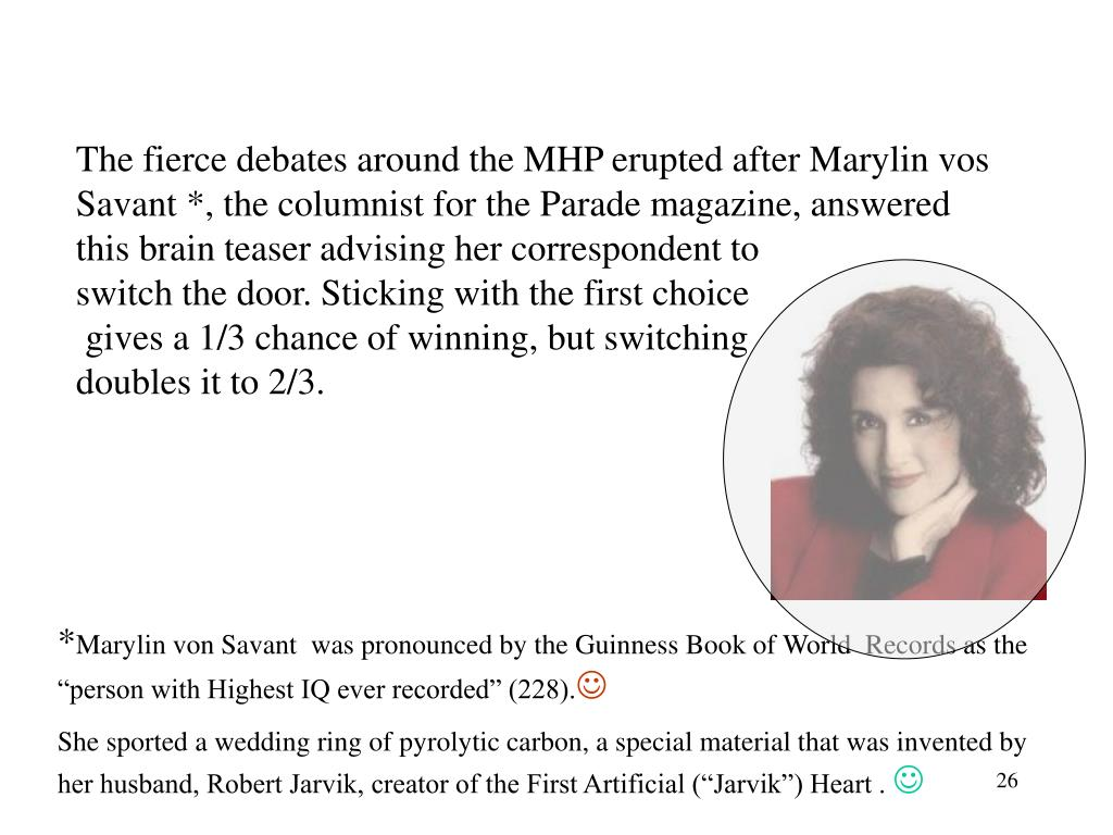 The fierce debates around the MHP erupted after Marylin vos Savant *, the columnist for the Parade magazine, answered this brain teaser advising her correspondent to