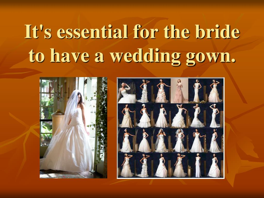It's essential for the bride to have a wedding gown.